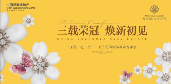 """葛洲坝玉兰花园新品发布会,""""三载荣冠,焕新初见""""共鉴城市价值!"""