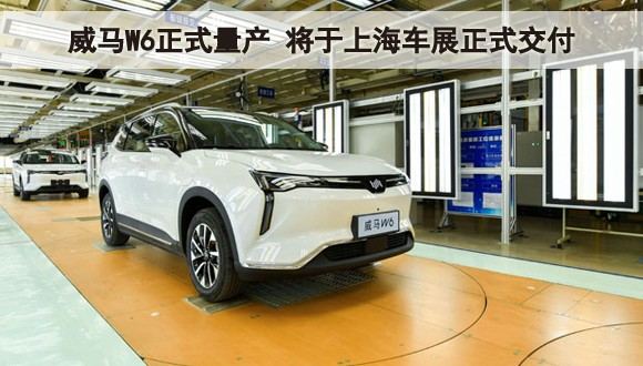 威马W6正式量产 将于上海车展正式交付