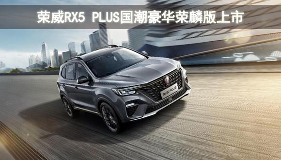 荣威RX5 PLUS国潮豪华荣麟版上市,官方指导价12.48万元