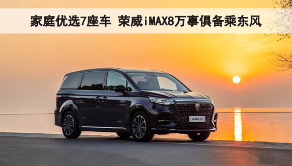 家庭优选7座车 荣威iMAX8万事俱备乘东风